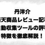 丹洋介・楽天商品レビュー記事自動収集ツール